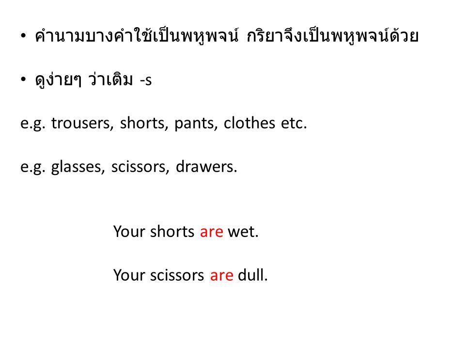 คำนามบางคำใช้เป็นพหูพจน์ กริยาจึงเป็นพหูพจน์ด้วย ดูง่ายๆ ว่าเติม -s e.g. trousers, shorts, pants, clothes etc. e.g. glasses, scissors, drawers. Your s