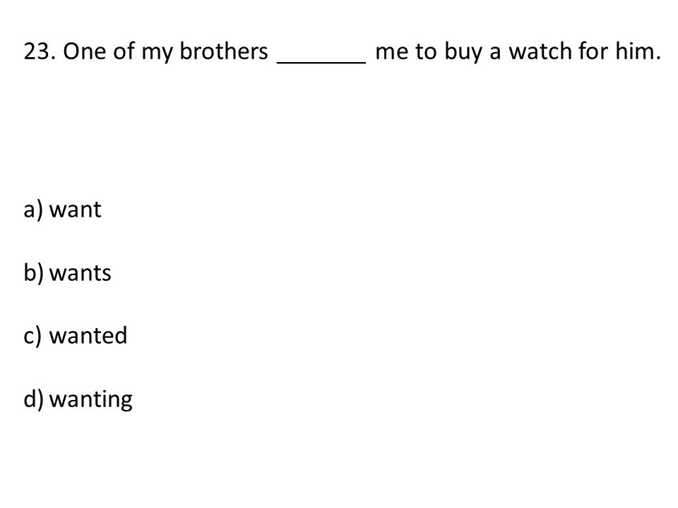 23. One of my brothers _______ me to buy a watch for him. a)want b)wants c)wanted d)wanting