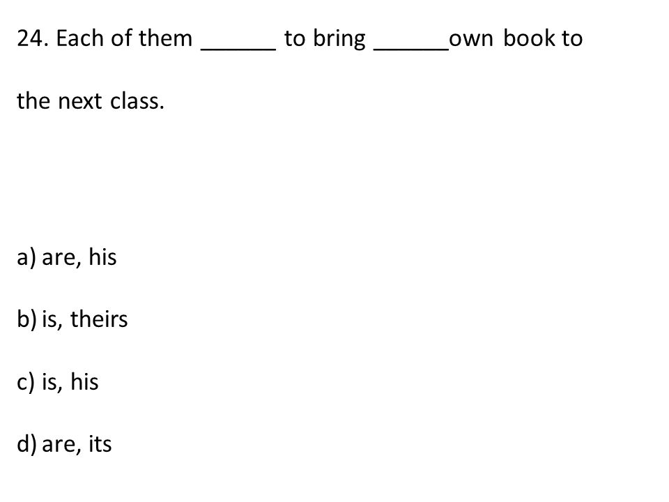 24. Each of them ______ to bring ______own book to the next class.