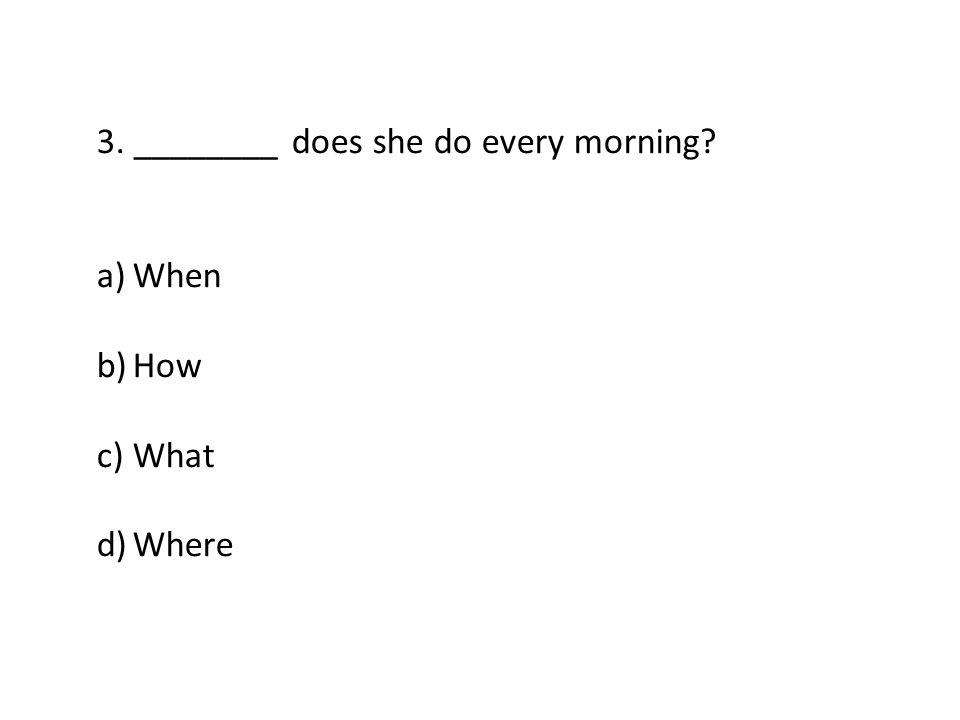 3. ________ does she do every morning a)When b)How c)What d)Where