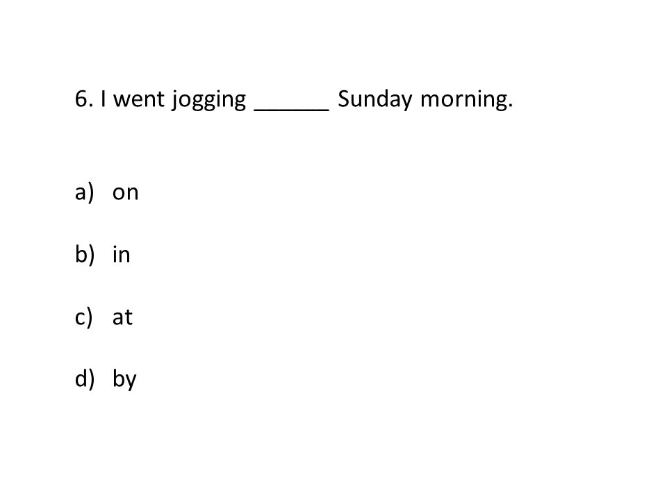 6. I went jogging ______ Sunday morning. a)on b)in c)at d)by
