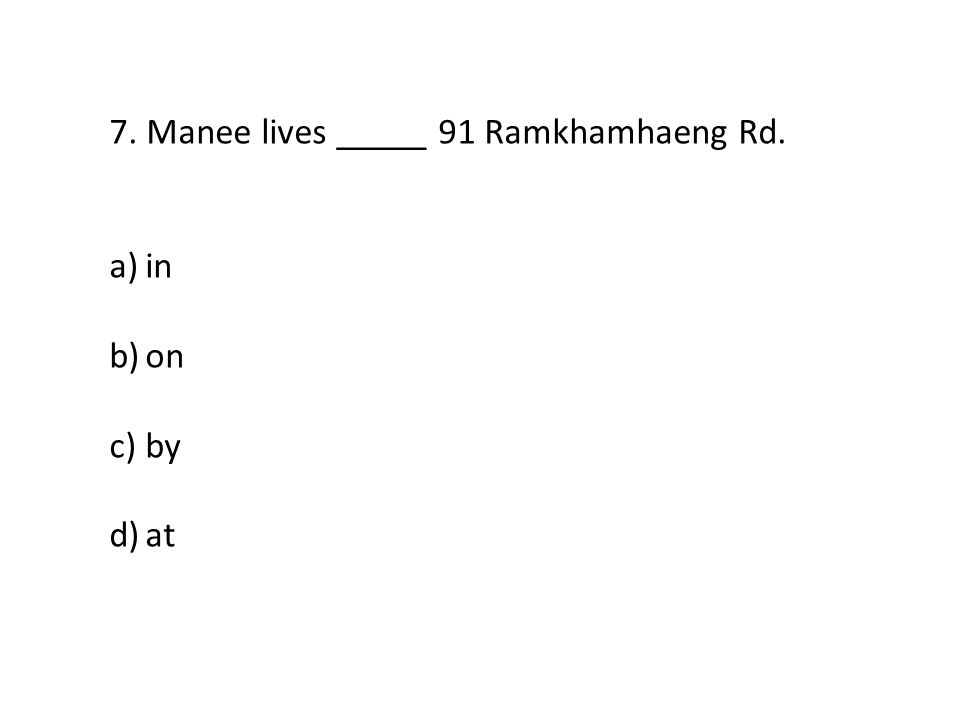 7. Manee lives _____ 91 Ramkhamhaeng Rd. a)in b)on c)by d)at