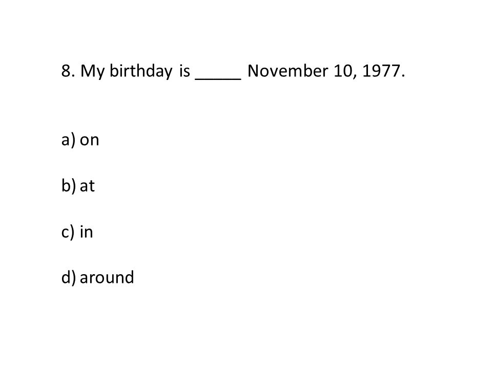 8. My birthday is _____ November 10, 1977. a)on b)at c)in d)around