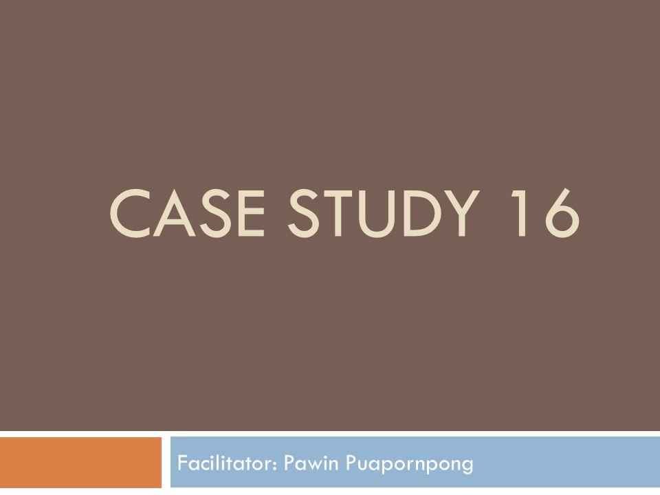 CASE STUDY 16 Facilitator: Pawin Puapornpong