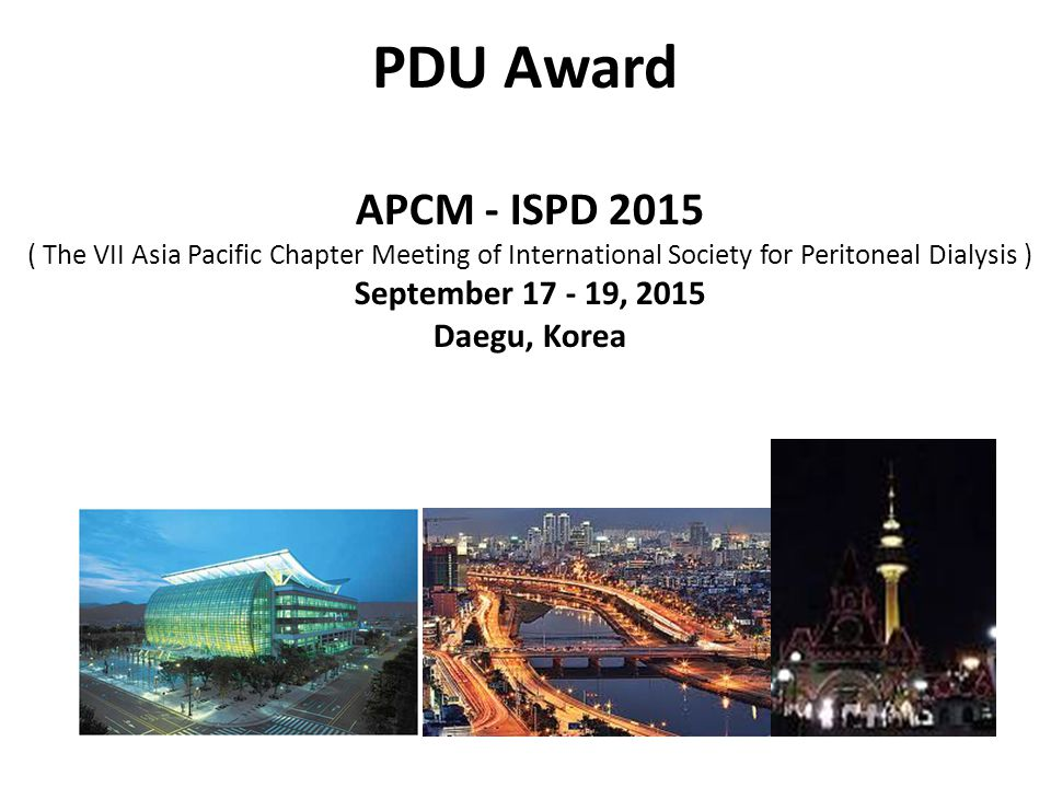 PDU Award APCM - ISPD 2015 ( The VII Asia Pacific Chapter Meeting of International Society for Peritoneal Dialysis ) September 17 - 19, 2015 Daegu, Korea