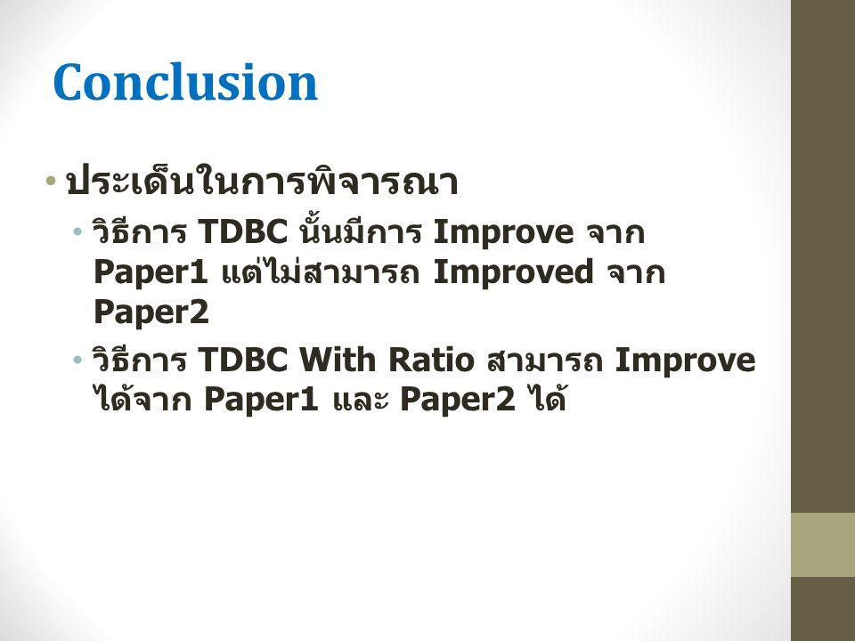 Conclusion ประเด็นในการพิจารณา วิธีการ TDBC นั้นมีการ Improve จาก Paper1 แต่ไม่สามารถ Improved จาก Paper2 วิธีการ TDBC With Ratio สามารถ Improve ได้จา