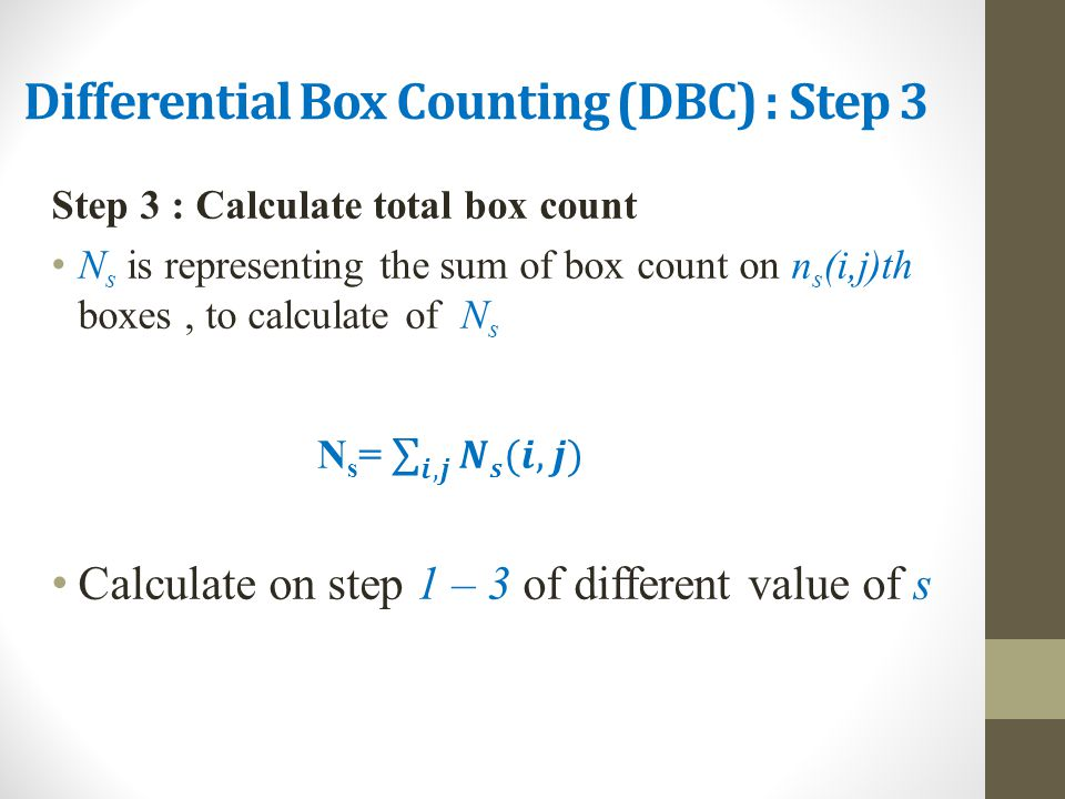 Differential Box Counting (DBC) : Step 3 Step 3 : Calculate total box count N s is representing the sum of box count on n s (i,j)th boxes, to calculat