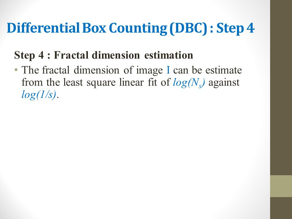 Differential Box Counting (DBC) : Step 4 Step 4 : Fractal dimension estimation The fractal dimension of image I can be estimate from the least square linear fit of log(N s ) against log(1/s).