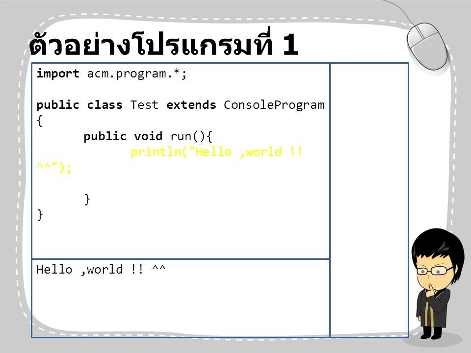 ตัวอย่างโปรแกรมที่ 1 import acm.program.*; public class Test extends ConsoleProgram { public void run(){ println(