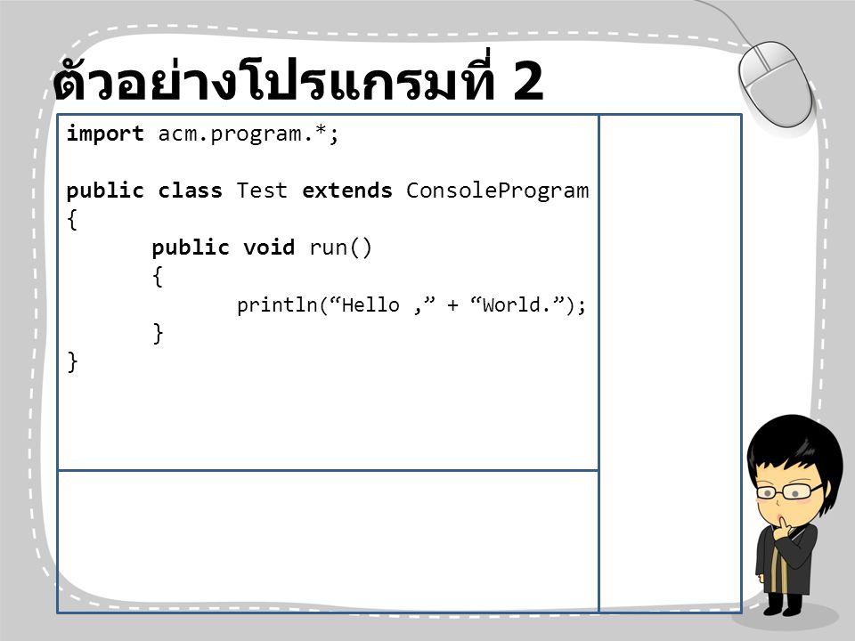 """ตัวอย่างโปรแกรมที่ 2 import acm.program.*; public class Test extends ConsoleProgram { public void run() { println(""""Hello,"""" + """"World.""""); }"""
