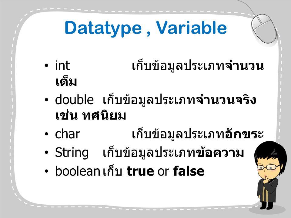 Datatype, Variable int เก็บข้อมูลประเภทจำนวน เต็ม double เก็บข้อมูลประเภทจำนวนจริง เช่น ทศนิยม char เก็บข้อมูลประเภทอักขระ String เก็บข้อมูลประเภทข้อค