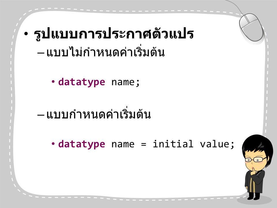 รูปแบบการประกาศตัวแปร – แบบไม่กำหนดค่าเริ่มต้น datatype name; – แบบกำหนดค่าเริ่มต้น datatype name = initial value;
