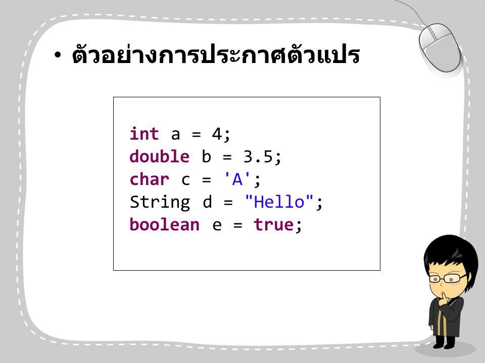 ตัวอย่างการประกาศตัวแปร int a = 4; double b = 3.5; char c = 'A'; String d =