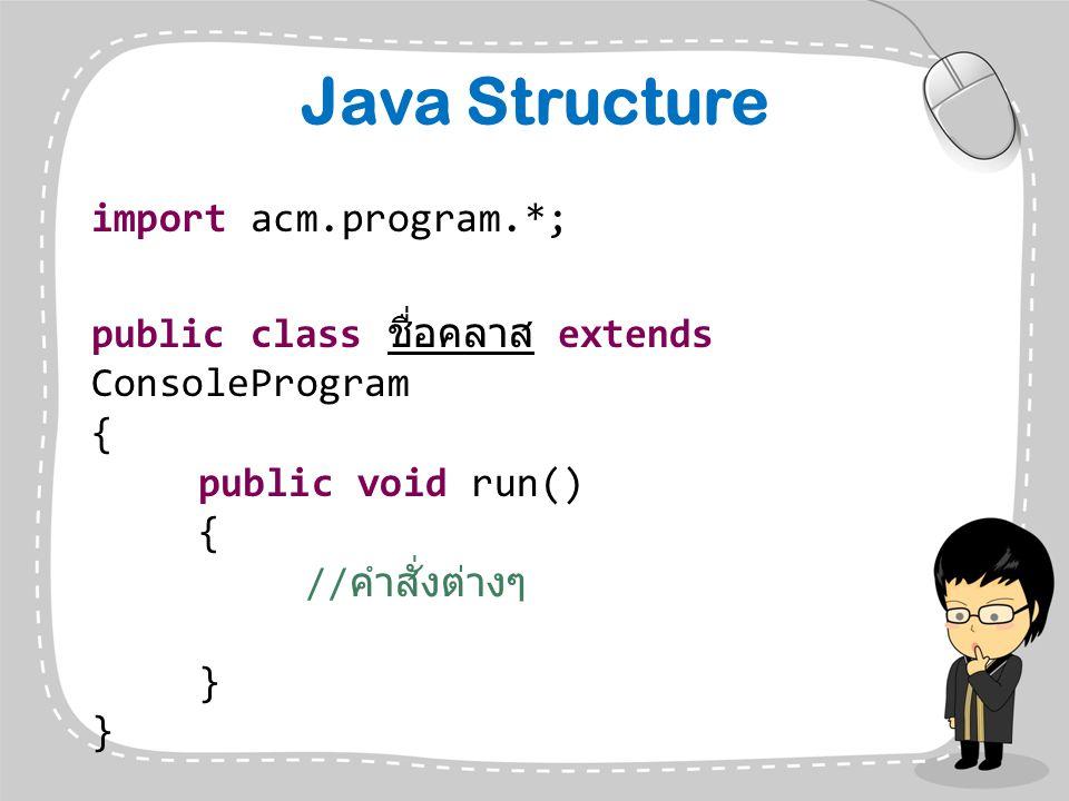 Java Structure import acm.program.*; public class ชื่อคลาส extends ConsoleProgram { public void run() { // คำสั่งต่างๆ }