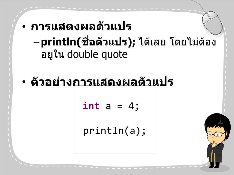การแสดงผลตัวแปร –println( ชื่อตัวแปร ); ได้เลย โดยไม่ต้อง อยู่ใน double quote ตัวอย่างการแสดงผลตัวแปร int a = 4; println(a);