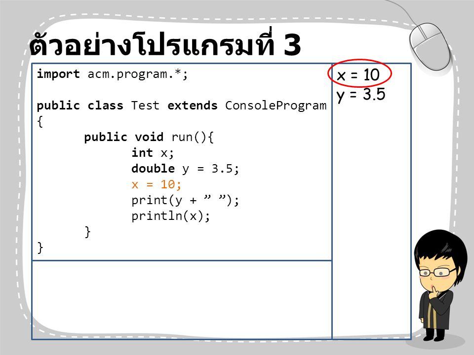 """ตัวอย่างโปรแกรมที่ 3 import acm.program.*; public class Test extends ConsoleProgram { public void run(){ int x; double y = 3.5; x = 10; print(y + """" """")"""