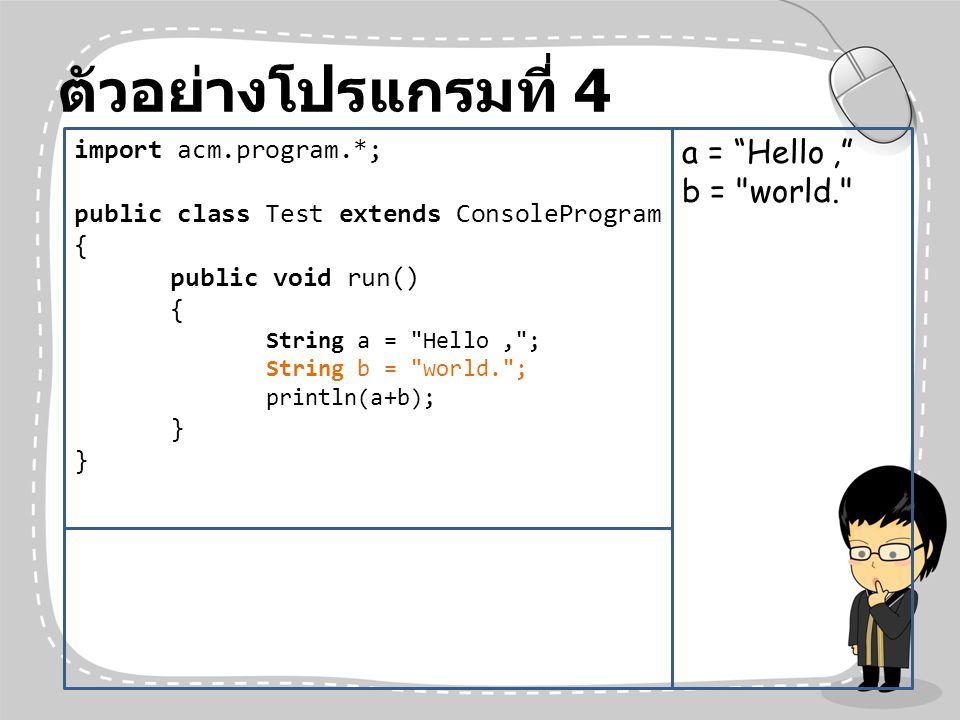 ตัวอย่างโปรแกรมที่ 4 import acm.program.*; public class Test extends ConsoleProgram { public void run() { String a =