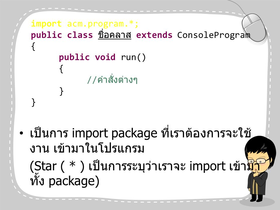 ตัวอย่างโปรแกรมที่ 2 import acm.program.*; public class Test extends ConsoleProgram { public void run() { println( Hello, + World. ); } Hello, World.