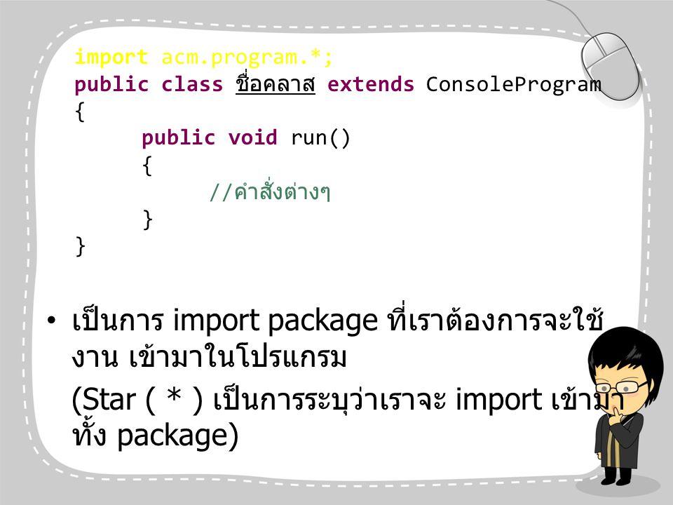 เป็นการ import package ที่เราต้องการจะใช้ งาน เข้ามาในโปรแกรม (Star ( * ) เป็นการระบุว่าเราจะ import เข้ามา ทั้ง package) import acm.program.*; public