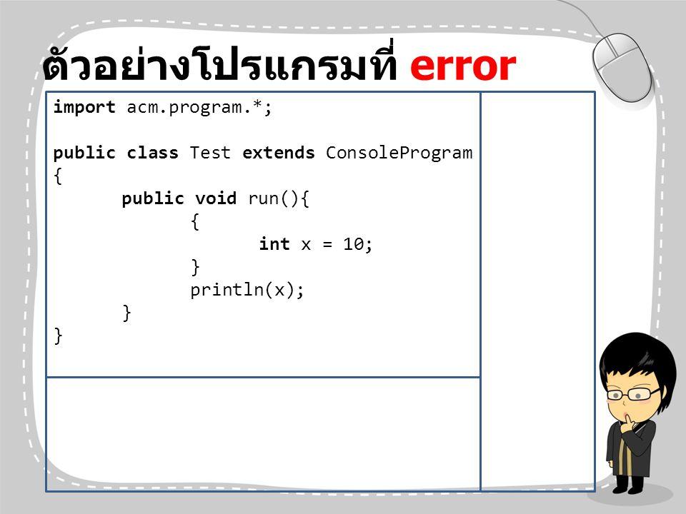 ตัวอย่างโปรแกรมที่ error import acm.program.*; public class Test extends ConsoleProgram { public void run(){ { int x = 10; } println(x); }