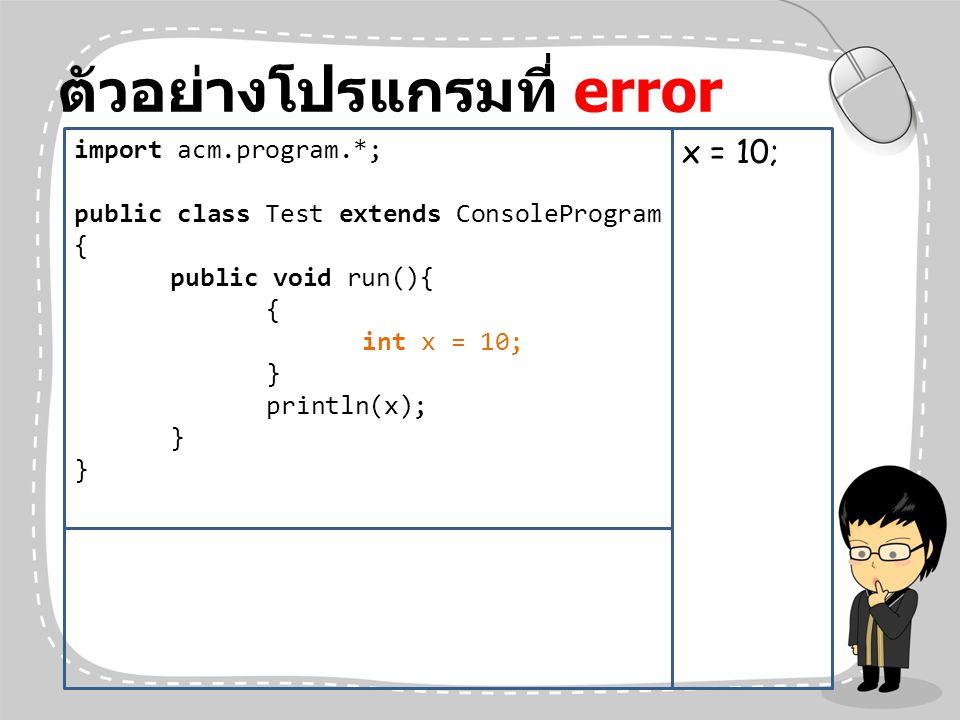ตัวอย่างโปรแกรมที่ error import acm.program.*; public class Test extends ConsoleProgram { public void run(){ { int x = 10; } println(x); } x = 10;