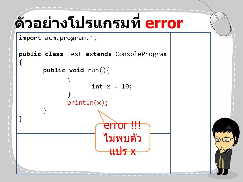 ตัวอย่างโปรแกรมที่ error import acm.program.*; public class Test extends ConsoleProgram { public void run(){ { int x = 10; } println(x); } error !!! ไ