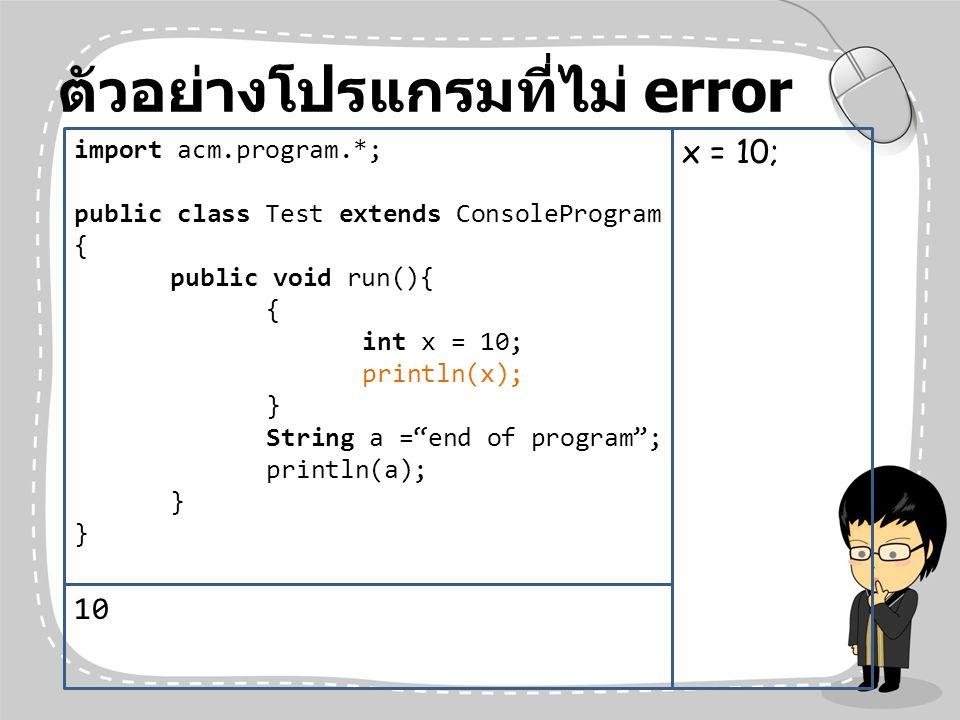 ตัวอย่างโปรแกรมที่ไม่ error import acm.program.*; public class Test extends ConsoleProgram { public void run(){ { int x = 10; println(x); } String a =