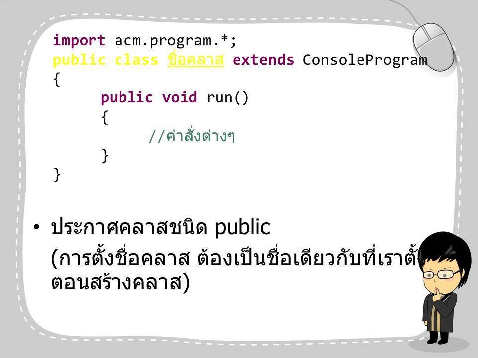 ประกาศคลาสชนิด public ( การตั้งชื่อคลาส ต้องเป็นชื่อเดียวกับที่เราตั้ง ตอนสร้างคลาส ) import acm.program.*; public class ชื่อคลาส extends ConsoleProgr