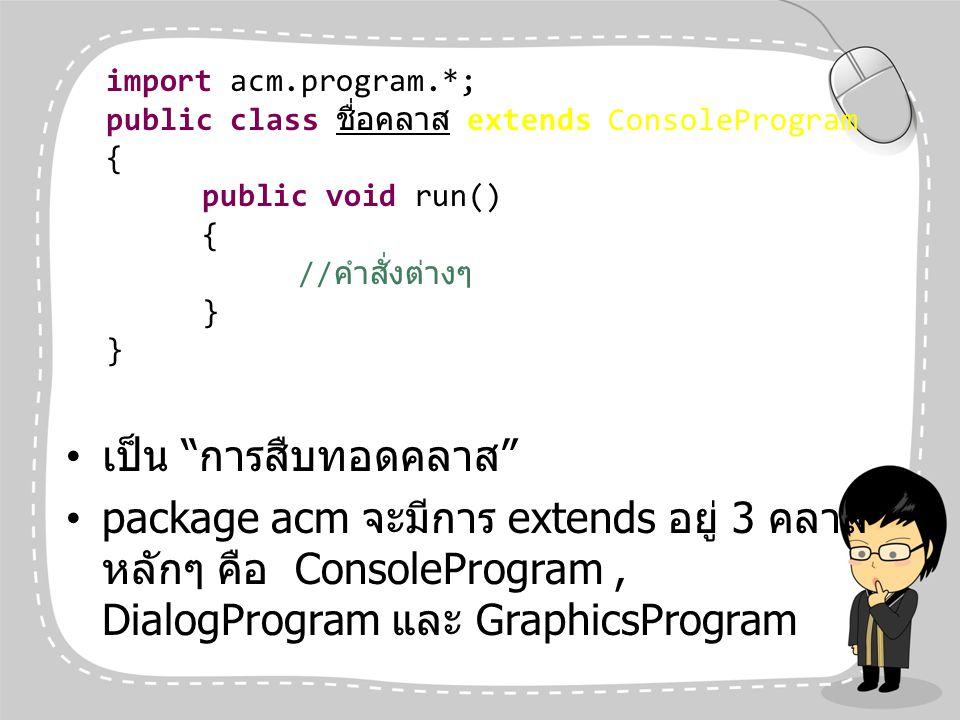 """เป็น """" การสืบทอดคลาส """" package acm จะมีการ extends อยู่ 3 คลาส หลักๆ คือ ConsoleProgram, DialogProgram และ GraphicsProgram import acm.program.*; publi"""