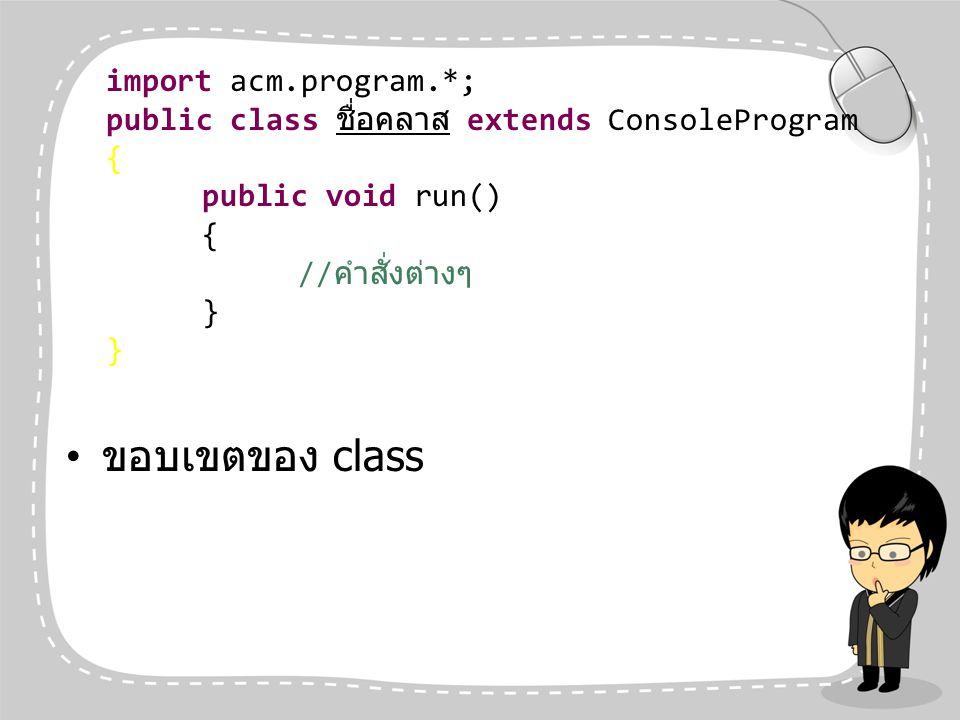 ขอบเขตของ class import acm.program.*; public class ชื่อคลาส extends ConsoleProgram { public void run() { // คำสั่งต่างๆ }