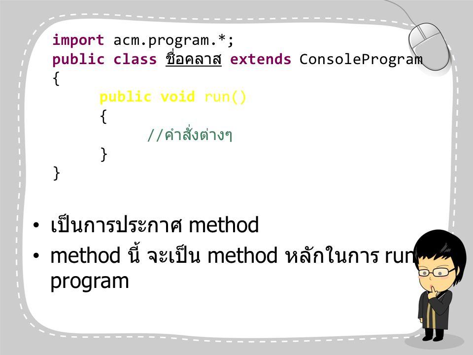 เป็นการประกาศ method method นี้ จะเป็น method หลักในการ run program import acm.program.*; public class ชื่อคลาส extends ConsoleProgram { public void r
