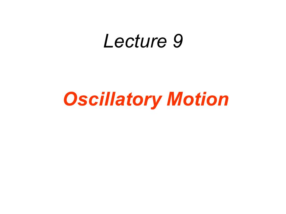 Lecture 9 Oscillatory Motion
