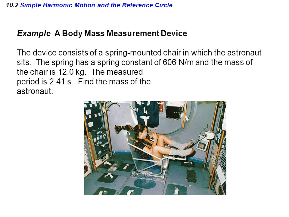 10.2 Simple Harmonic Motion and the Reference Circle Example A Body Mass Measurement Device The device consists of a spring-mounted chair in which the astronaut sits.