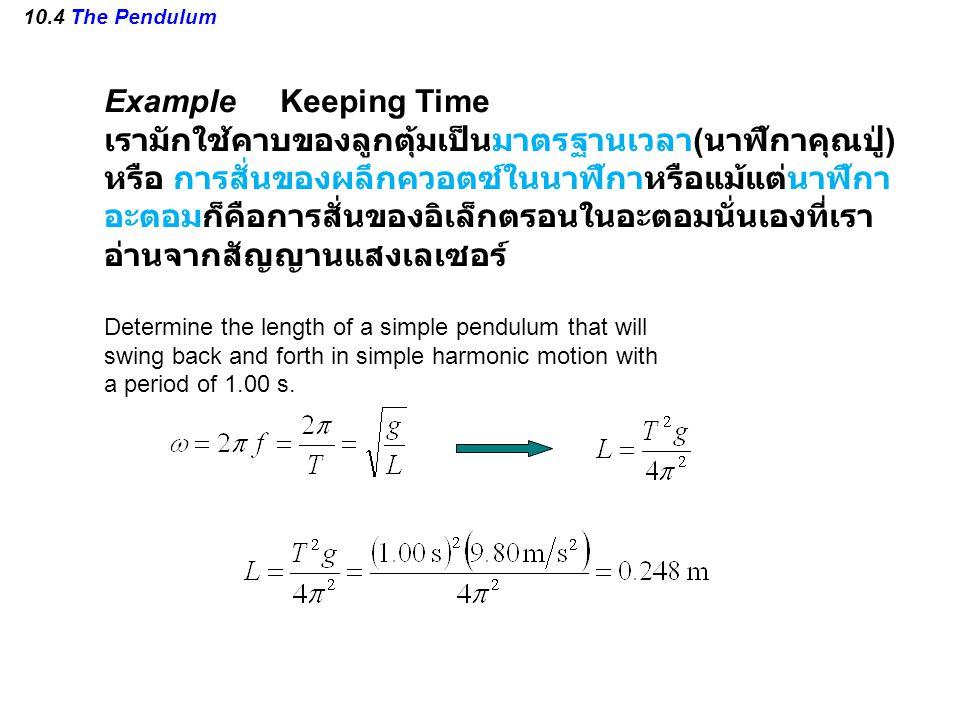 10.4 The Pendulum Example Keeping Time เรามักใช้คาบของลูกตุ้มเป็นมาตรฐานเวลา ( นาฬิกาคุณปู่ ) หรือ การสั่นของผลึกควอตซ์ในนาฬิกาหรือแม้แต่นาฬิกา อะตอมก็คือการสั่นของอิเล็กตรอนในอะตอมนั่นเองที่เรา อ่านจากสัญญานแสงเลเซอร์ Determine the length of a simple pendulum that will swing back and forth in simple harmonic motion with a period of 1.00 s.