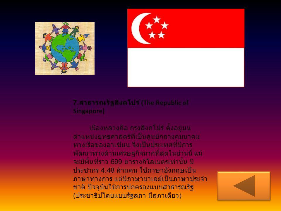6. สาธารณรัฐฟิลิปปินส์ (Republic of the Philippines) เมืองหลวงคือ กรุงมะนิลา ประกอบด้วย เกาะขนาดต่าง ๆ รวม 7,107 เกาะ โดยมีพื้น ที่ดิน 298.170 ตารางกิ