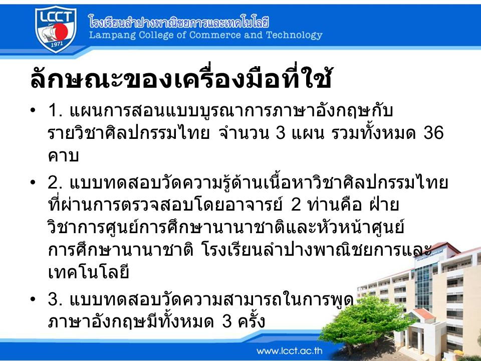 ลักษณะของเครื่องมือที่ใช้ 1. แผนการสอนแบบบูรณาการภาษาอังกฤษกับ รายวิชาศิลปกรรมไทย จำนวน 3 แผน รวมทั้งหมด 36 คาบ 2. แบบทดสอบวัดความรู้ด้านเนื้อหาวิชาศิ