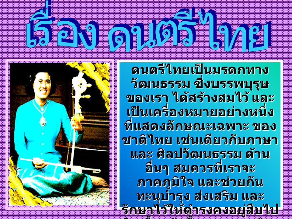ดนตรีไทยเป็นมรดกทาง วัฒนธรรม ซึ่งบรรพบุรุษ ของเรา ได้สร้างสมไว้ และ เป็นเครื่องหมายอย่างหนึ่ง ที่แสดงลักษณะเฉพาะ ของ ชาติไทย เช่นเดียวกับภาษา และ ศิลป