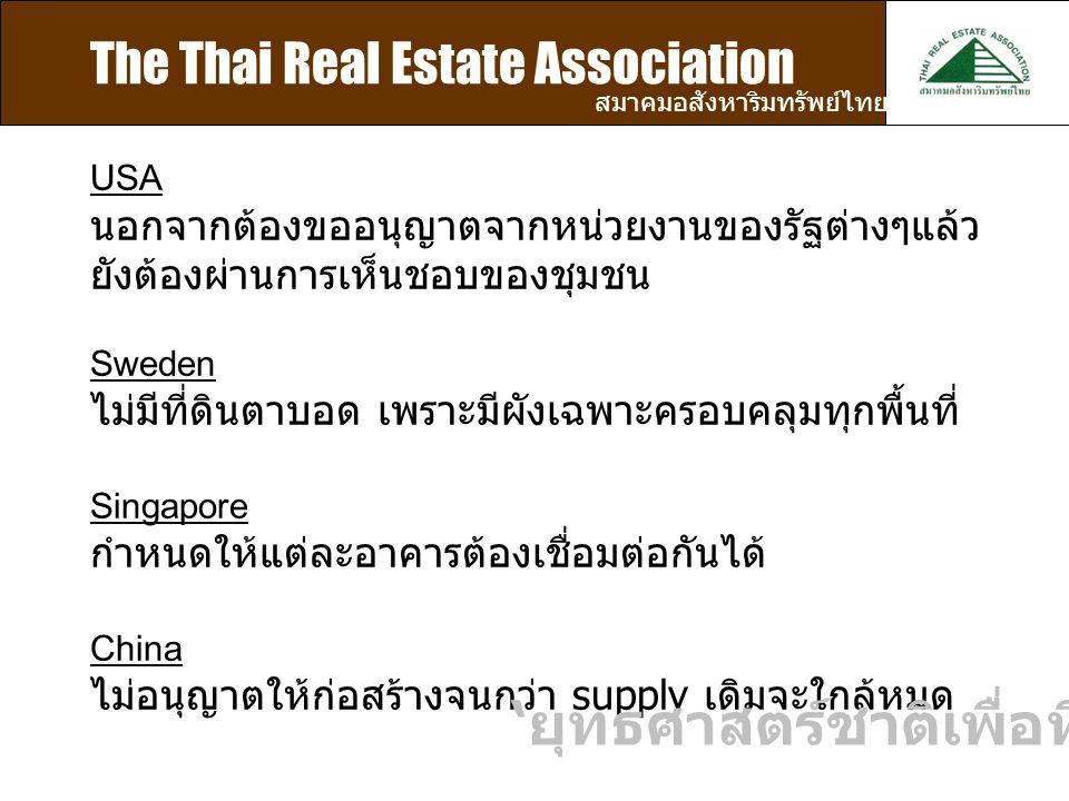 The Thai Real Estate Association สมาคมอสังหาริมทรัพย์ไทย USA นอกจากต้องขออนุญาตจากหน่วยงานของรัฐต่างๆแล้ว ยังต้องผ่านการเห็นชอบของชุมชน Sweden ไม่มีที่ดินตาบอด เพราะมีผังเฉพาะครอบคลุมทุกพื้นที่ Singapore กำหนดให้แต่ละอาคารต้องเชื่อมต่อกันได้ China ไม่อนุญาตให้ก่อสร้างจนกว่า supply เดิมจะใกล้หมด ' ยุทธศาสตร์ชาติเพื่อที่อยู่อาศัย '