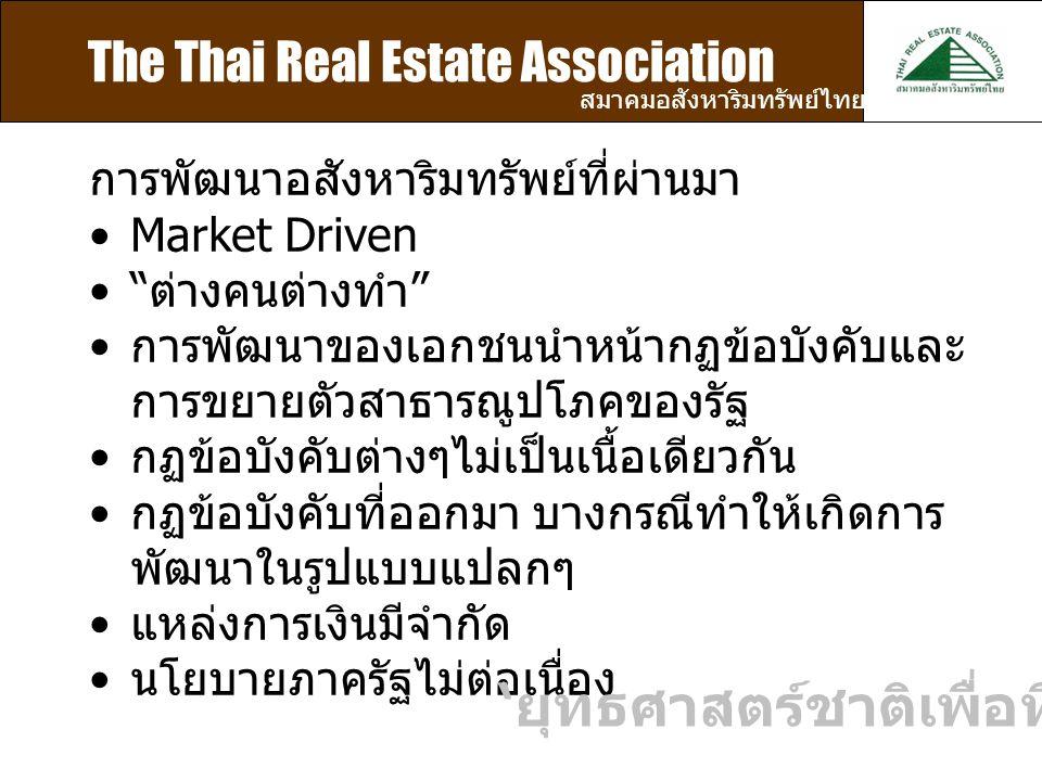 The Thai Real Estate Association สมาคมอสังหาริมทรัพย์ไทย การพัฒนาอสังหาริมทรัพย์ที่ผ่านมา Market Driven ต่างคนต่างทำ การพัฒนาของเอกชนนำหน้ากฏข้อบังคับและ การขยายตัวสาธารณูปโภคของรัฐ กฏข้อบังคับต่างๆไม่เป็นเนื้อเดียวกัน กฏข้อบังคับที่ออกมา บางกรณีทำให้เกิดการ พัฒนาในรูปแบบแปลกๆ แหล่งการเงินมีจำกัด นโยบายภาครัฐไม่ต่อเนื่อง ' ยุทธศาสตร์ชาติเพื่อที่อยู่อาศัย '