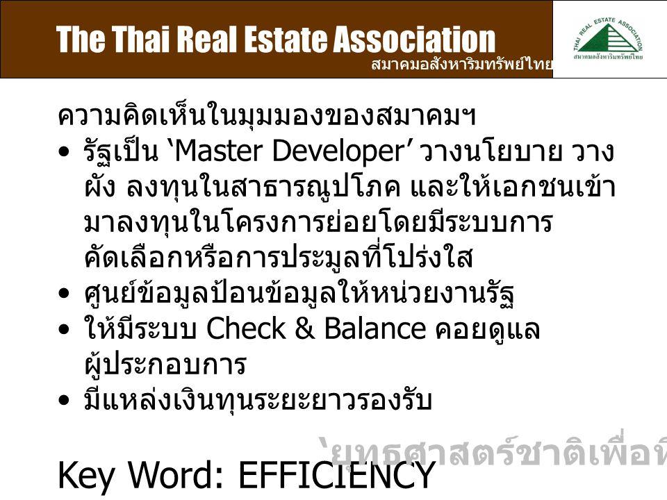 The Thai Real Estate Association สมาคมอสังหาริมทรัพย์ไทย ความคิดเห็นในมุมมองของสมาคมฯ รัฐเป็น 'Master Developer' วางนโยบาย วาง ผัง ลงทุนในสาธารณูปโภค และให้เอกชนเข้า มาลงทุนในโครงการย่อยโดยมีระบบการ คัดเลือกหรือการประมูลที่โปร่งใส ศูนย์ข้อมูลป้อนข้อมูลให้หน่วยงานรัฐ ให้มีระบบ Check & Balance คอยดูแล ผู้ประกอบการ มีแหล่งเงินทุนระยะยาวรองรับ Key Word: EFFICIENCY ' ยุทธศาสตร์ชาติเพื่อที่อยู่อาศัย '