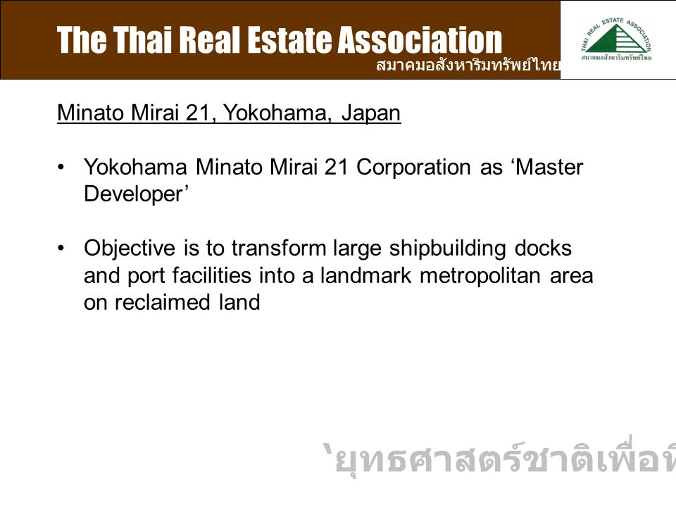 The Thai Real Estate Association สมาคมอสังหาริมทรัพย์ไทย Minato Mirai 21, Yokohama, Japan Yokohama Minato Mirai 21 Corporation as 'Master Developer' Objective is to transform large shipbuilding docks and port facilities into a landmark metropolitan area on reclaimed land ' ยุทธศาสตร์ชาติเพื่อที่อยู่อาศัย '