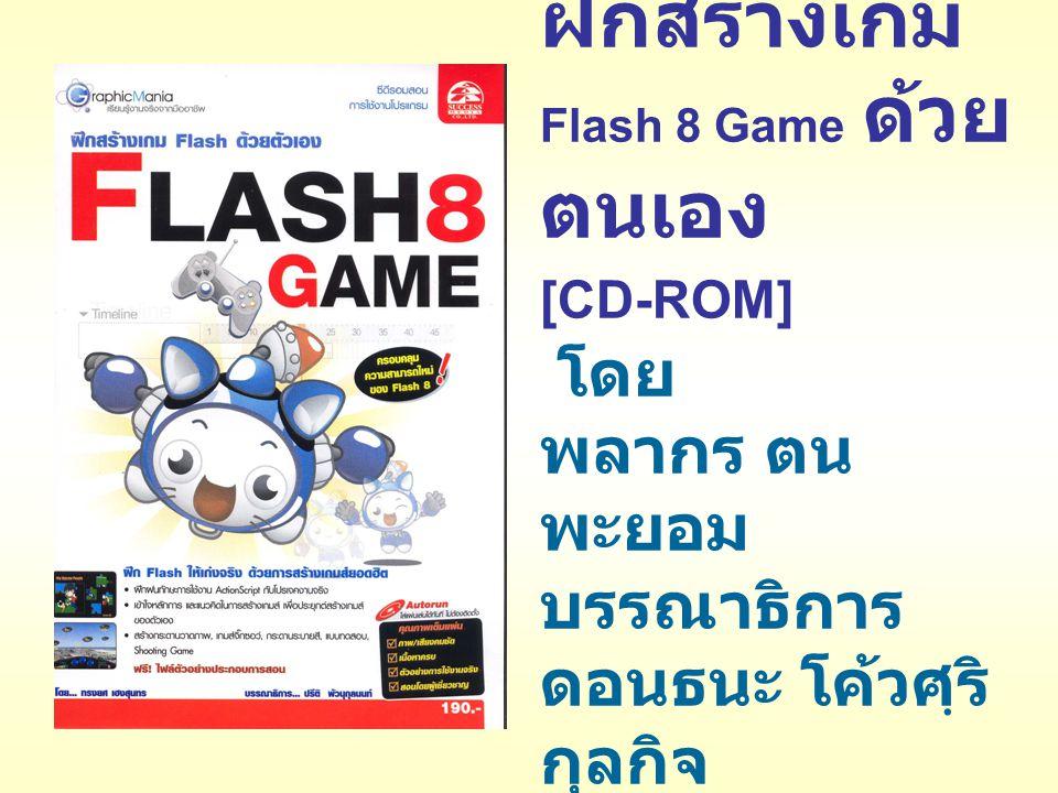 ฝึกสร้างเกม Flash 8 Game ด้วย ตนเอง [CD-ROM] โดย พลากร ตน พะยอม บรรณาธิการ ดอนธนะ โค้วศฺริ กุลกิจ