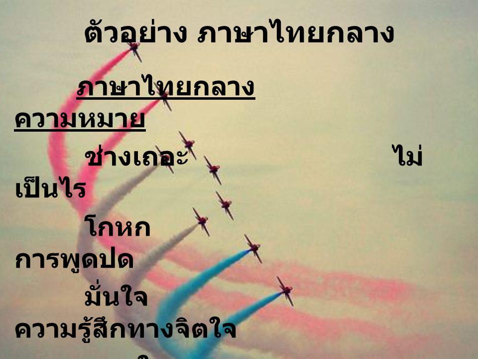 ตัวอย่าง ภาษาไทยกลาง ภาษาไทยกลาง ความหมาย ช่างเถอะ ไม่ เป็นไร โกหก การพูดปด มั่นใจ ความรู้สึกทางจิตใจ ถอดใจ ความรู้สึกท้อแท้ จริงแท้แน่นอน ความจริง ใช