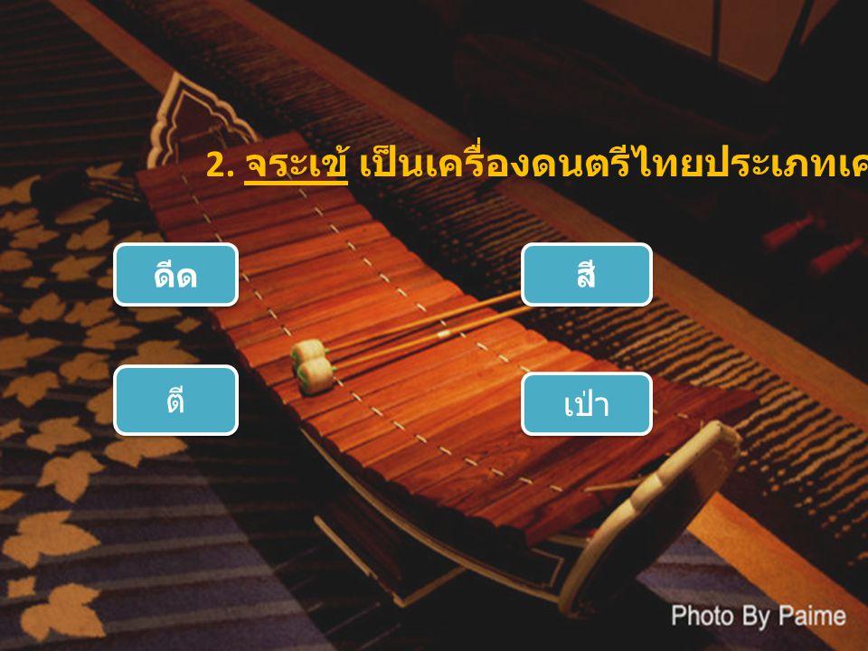2. จระเข้ เป็นเครื่องดนตรีไทยประเภทเครื่อง ดีด สี ตี เป่า