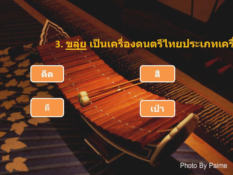 3. ขลุ่ย เป็นเครื่องดนตรีไทยประเภทเครื่อง ดีด สี ตี เป่า