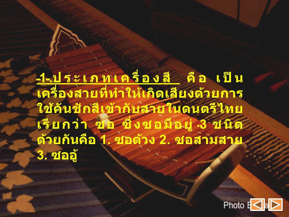 1. ประเภทเครื่องสี คือ เป็น เครื่องสายที่ทำให้เกิดเสียงด้วยการ ใช้คันชักสีเข้ากับสายในดนตรีไทย เรียกว่า ซอ ซึ่งซอมีอยู่ 3 ชนิด ด้วยกันคือ 1. ซอด้วง 2.