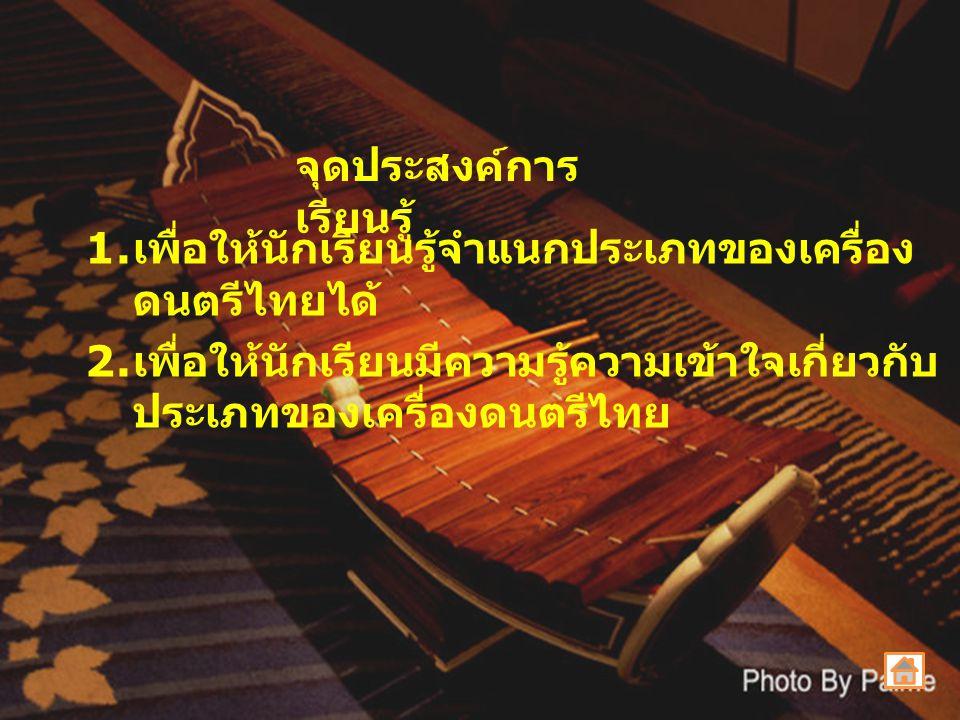 1. เพื่อให้นักเรียนรู้จำแนกประเภทของเครื่อง ดนตรีไทยได้ 2. เพื่อให้นักเรียนมีความรู้ความเข้าใจเกี่ยวกับ ประเภทของเครื่องดนตรีไทย จุดประสงค์การ เรียนรู