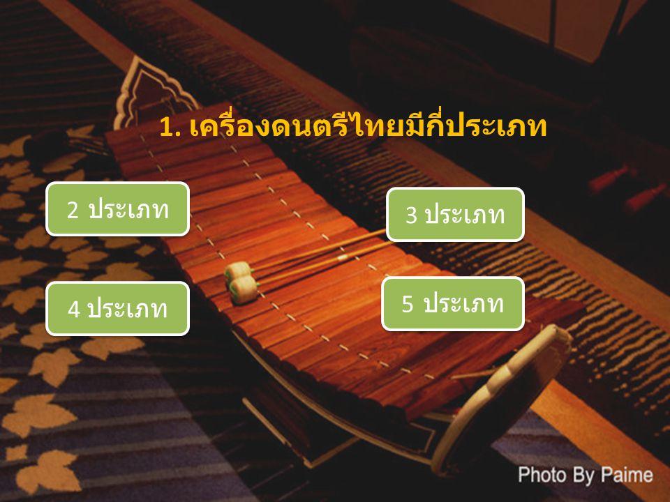 1. เครื่องดนตรีไทยมีกี่ประเภท 2 ประเภท 2 ประเภท 3 ประเภท 3 ประเภท 4 ประเภท 4 ประเภท 5 ประเภท 5 ประเภท