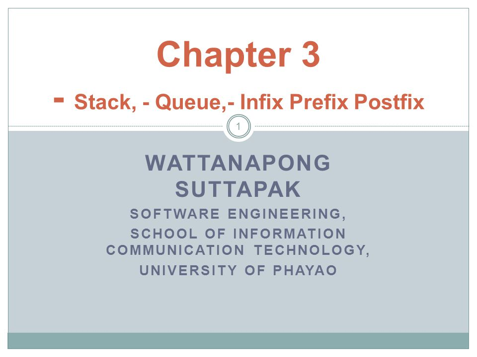 WATTANAPONG SUTTAPAK SOFTWARE ENGINEERING, SCHOOL OF INFORMATION COMMUNICATION TECHNOLOGY, UNIVERSITY OF PHAYAO 1 Chapter 3 - Stack, - Queue,- Infix P