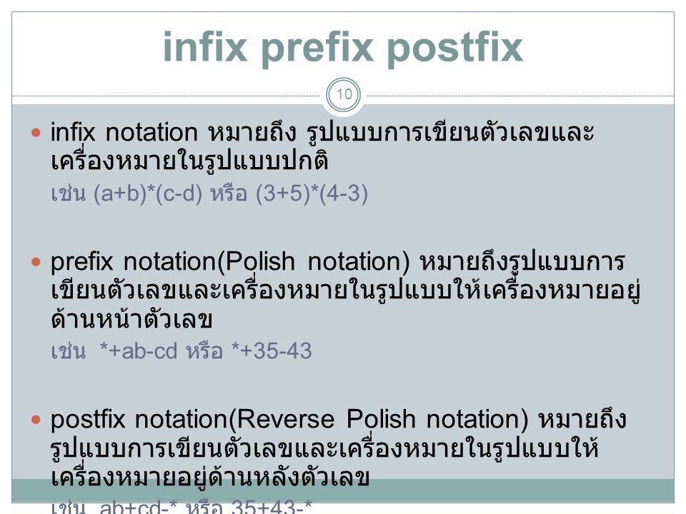 infix prefix postfix 10 infix notation หมายถึง รูปแบบการเขียนตัวเลขและ เครื่องหมายในรูปแบบปกติ เช่น (a+b)*(c-d) หรือ (3+5)*(4-3) prefix notation(Polis